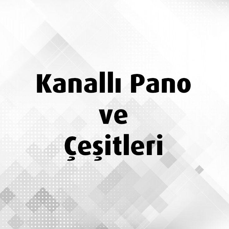 Kanallı Pano ve Çeşitleri
